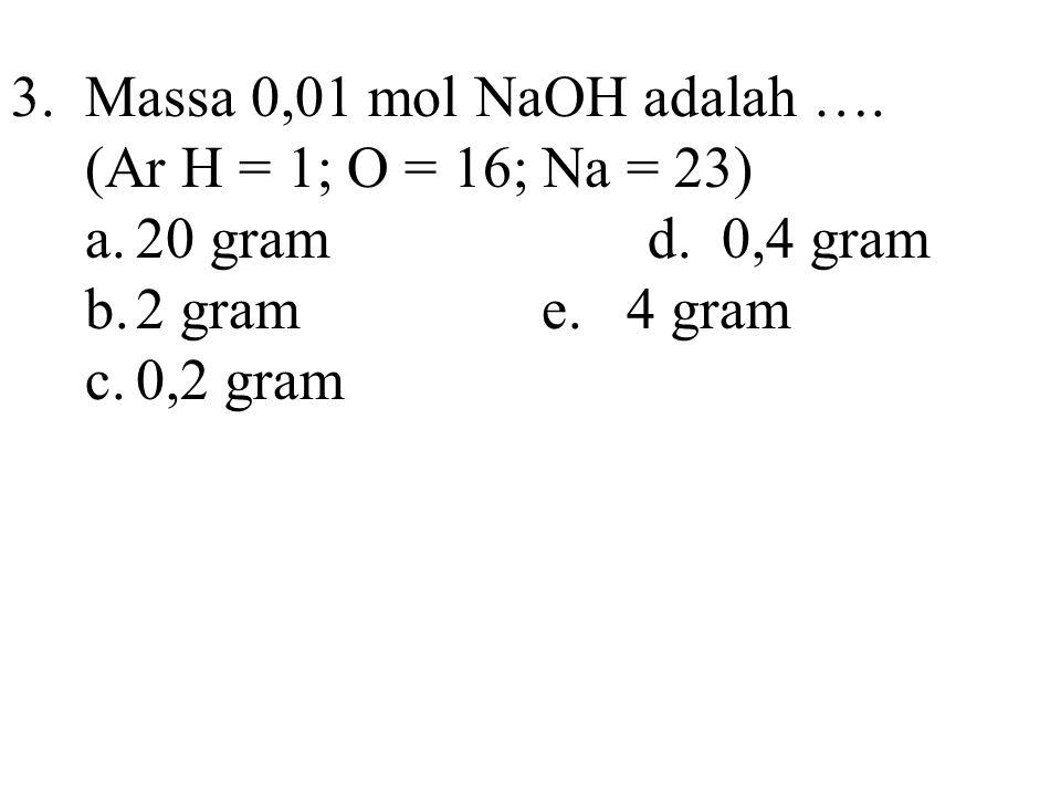 3.Massa 0,01 mol NaOH adalah …. (Ar H = 1; O = 16; Na = 23) a.20 gramd. 0,4 gram b.2 grame. 4 gram c.0,2 gram