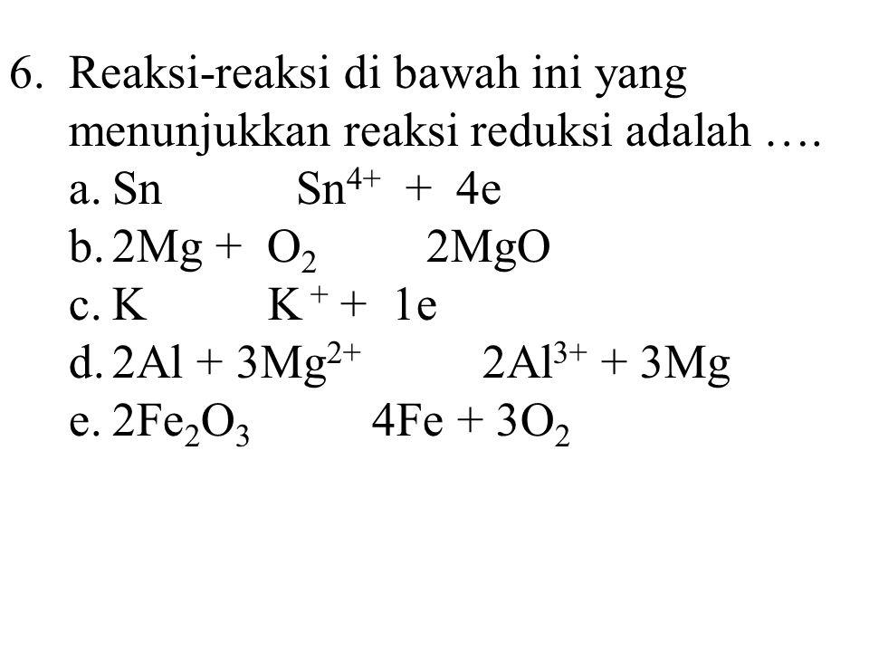 6.Reaksi-reaksi di bawah ini yang menunjukkan reaksi reduksi adalah …. a.Sn Sn 4+ + 4e b.2Mg + O 2 2MgO c.K K + + 1e d.2Al + 3Mg 2+ 2Al 3+ + 3Mg e.2Fe