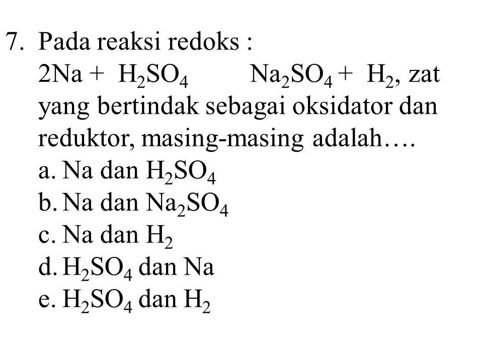 7.Pada reaksi redoks : 2Na + H 2 SO 4 Na 2 SO 4 + H 2, zat yang bertindak sebagai oksidator dan reduktor, masing-masing adalah…. a.Na dan H 2 SO 4 b.N
