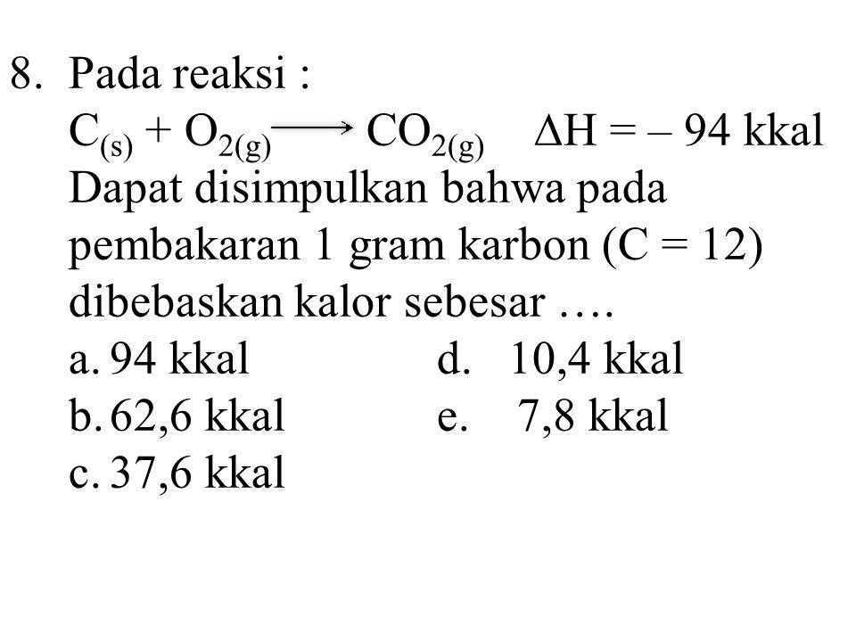 8.Pada reaksi : C (s) + O 2(g) CO 2(g) ∆H = – 94 kkal Dapat disimpulkan bahwa pada pembakaran 1 gram karbon (C = 12) dibebaskan kalor sebesar …. a.94