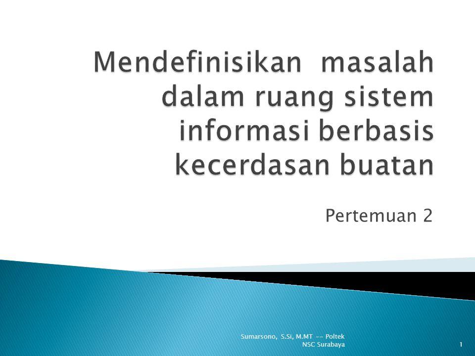 Mendefinisikan ruang masalah untuk masalah yang dihadapi spesifikasi kondisi awal dan solusi yang diharapkan Mendefinisikan representasi pengetahuan yang digunakan mengubah state ke state lainnya Memilih metode inferensia yang tepat sehingga menemukan solusi terbaik dengan usaha yang minimal 12 Sumarsono, S.Si, M.MT -- Poltek NSC Surabaya