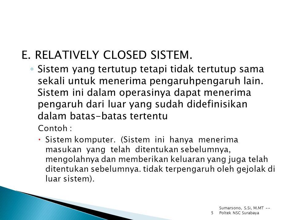 Sumarsono, S.Si, M.MT -- Poltek NSC Surabaya 5 E. RELATIVELY CLOSED SISTEM. ◦ Sistem yang tertutup tetapi tidak tertutup sama sekali untuk menerima pe