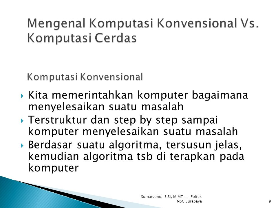  Di dasar pada representasi dan manipulasi simbol  Simbol bisa berupa huruf, kata, bilangan yang digunakan untuk menggambarkan objek, proses, atau hubungan objek dan proses tsb  Objek bisa orang, benda, ide, peristiwa atau lainnya  Algoritma masih tetap digunakan 10 Sumarsono, S.Si, M.MT -- Poltek NSC Surabaya