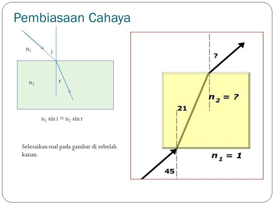 Pembiasaan Cahaya i r n1n1 n2n2 n 1 sin i = n 2 sin r Selesaikan soal pada gambar di sebelah kanan.