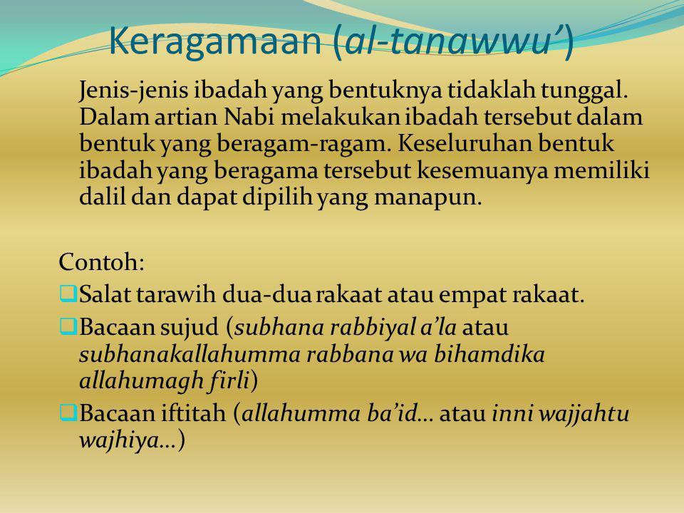 Keragamaan (al-tanawwu') Jenis-jenis ibadah yang bentuknya tidaklah tunggal. Dalam artian Nabi melakukan ibadah tersebut dalam bentuk yang beragam-rag