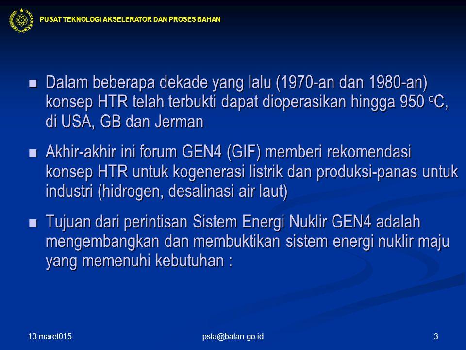 3 Dalam beberapa dekade yang lalu (1970-an dan 1980-an) konsep HTR telah terbukti dapat dioperasikan hingga 950 o C, di USA, GB dan Jerman Dalam beberapa dekade yang lalu (1970-an dan 1980-an) konsep HTR telah terbukti dapat dioperasikan hingga 950 o C, di USA, GB dan Jerman Akhir-akhir ini forum GEN4 (GIF) memberi rekomendasi konsep HTR untuk kogenerasi listrik dan produksi-panas untuk industri (hidrogen, desalinasi air laut) Akhir-akhir ini forum GEN4 (GIF) memberi rekomendasi konsep HTR untuk kogenerasi listrik dan produksi-panas untuk industri (hidrogen, desalinasi air laut) Tujuan dari perintisan Sistem Energi Nuklir GEN4 adalah mengembangkan dan membuktikan sistem energi nuklir maju yang memenuhi kebutuhan : Tujuan dari perintisan Sistem Energi Nuklir GEN4 adalah mengembangkan dan membuktikan sistem energi nuklir maju yang memenuhi kebutuhan : PUSAT TEKNOLOGI AKSELERATOR DAN PROSES BAHAN 13 maret015 psta@batan.go.id