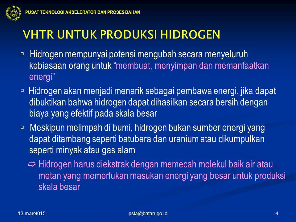 4 VHTR UNTUK PRODUKSI HIDROGEN  Hidrogen mempunyai potensi mengubah secara menyeluruh kebiasaan orang untuk membuat, menyimpan dan memanfaatkan energi  Hidrogen akan menjadi menarik sebagai pembawa energi, jika dapat dibuktikan bahwa hidrogen dapat dihasilkan secara bersih dengan biaya yang efektif pada skala besar  Meskipun melimpah di bumi, hidrogen bukan sumber energi yang dapat ditambang seperti batubara dan uranium atau dikumpulkan seperti minyak atau gas alam  Hidrogen harus diekstrak dengan memecah molekul baik air atau metan yang memerlukan masukan energi yang besar untuk produksi skala besar PUSAT TEKNOLOGI AKSELERATOR DAN PROSES BAHAN 13 maret015 psta@batan.go.id