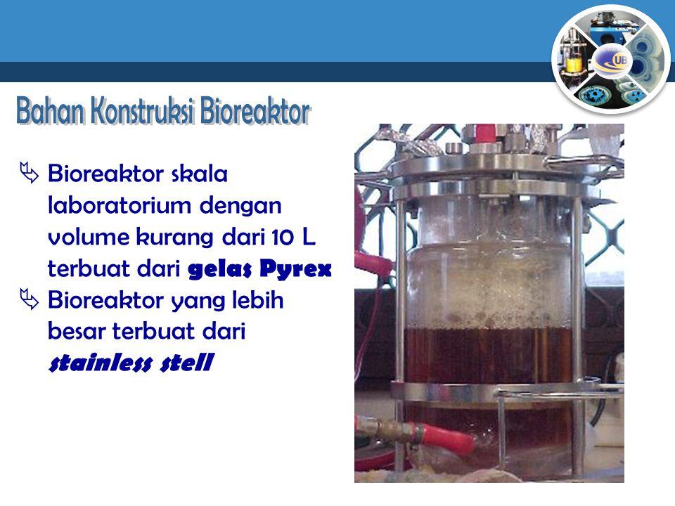  Bioreaktor skala laboratorium dengan volume kurang dari 10 L terbuat dari gelas Pyrex  Bioreaktor yang lebih besar terbuat dari stainless stell