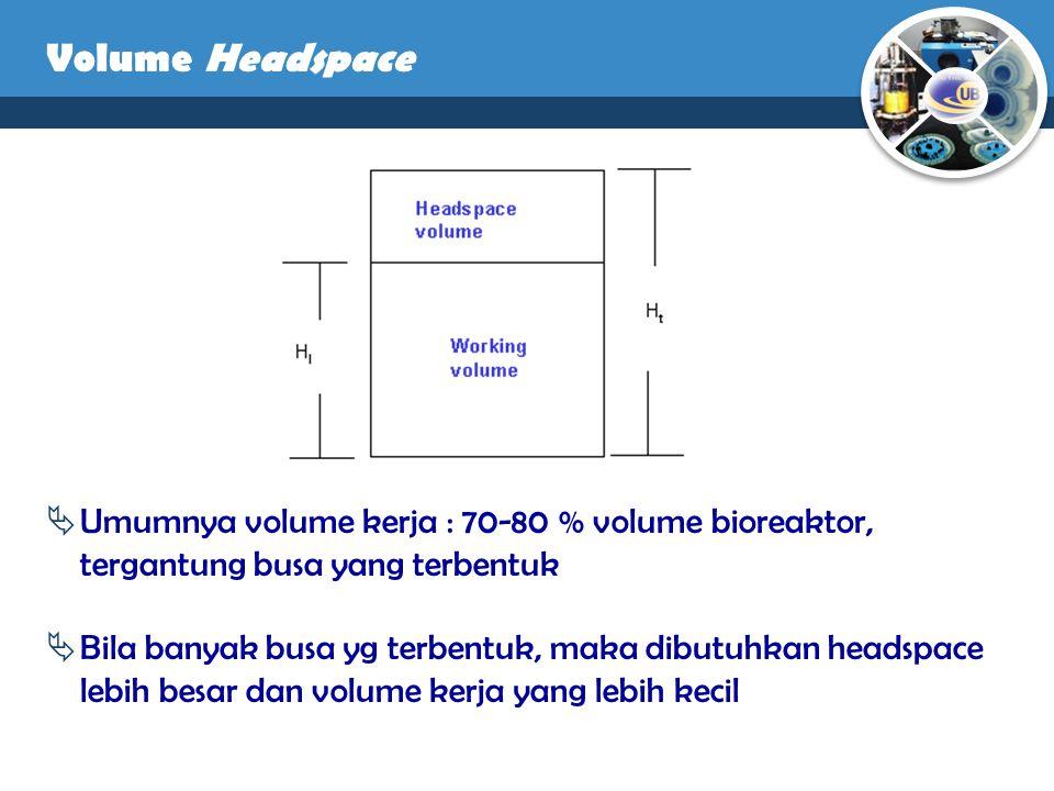  Umumnya volume kerja : 70-80 % volume bioreaktor, tergantung busa yang terbentuk  Bila banyak busa yg terbentuk, maka dibutuhkan headspace lebih be