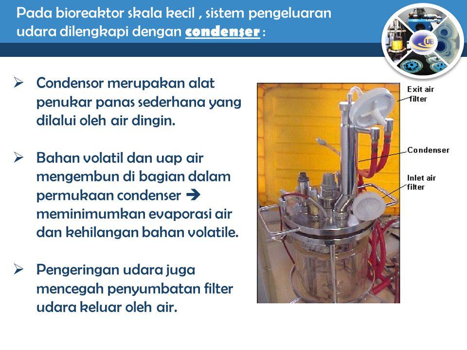 Pada bioreaktor skala kecil, sistem pengeluaran udara dilengkapi dengan condenser :  Condensor merupakan alat penukar panas sederhana yang dilalui ol
