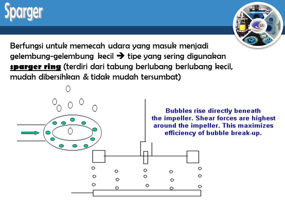 Berfungsi untuk memecah udara yang masuk menjadi gelembung-gelembung kecil  tipe yang sering digunakan sparger ring (terdiri dari tabung berlubang be