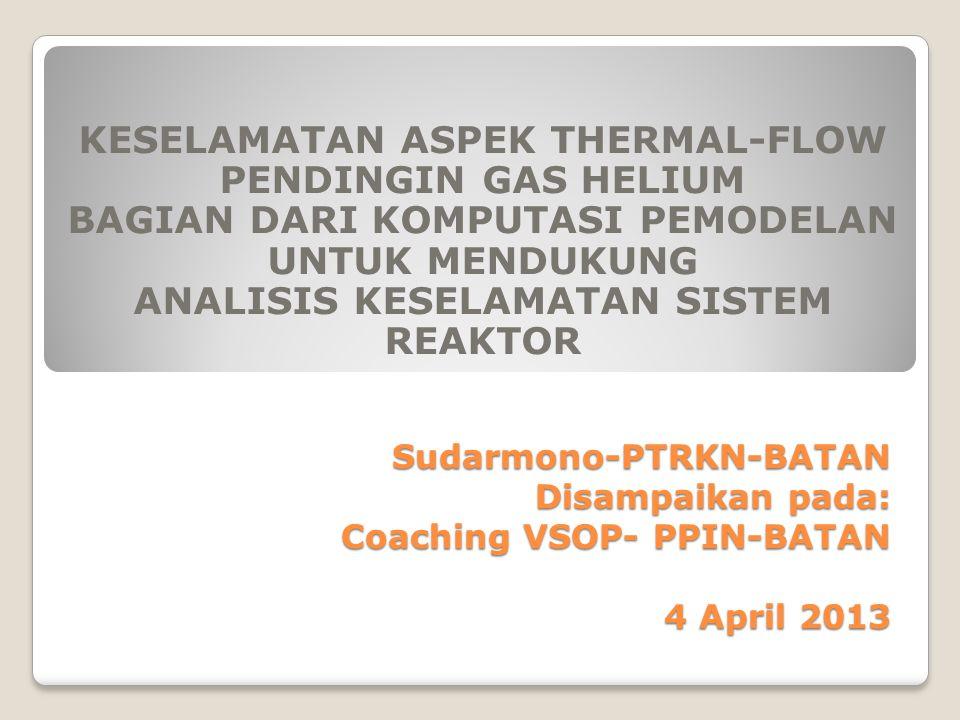 Sudarmono-PTRKN-BATAN Disampaikan pada: Coaching VSOP- PPIN-BATAN 4 April 2013 KESELAMATAN ASPEK THERMAL-FLOW PENDINGIN GAS HELIUM BAGIAN DARI KOMPUTA