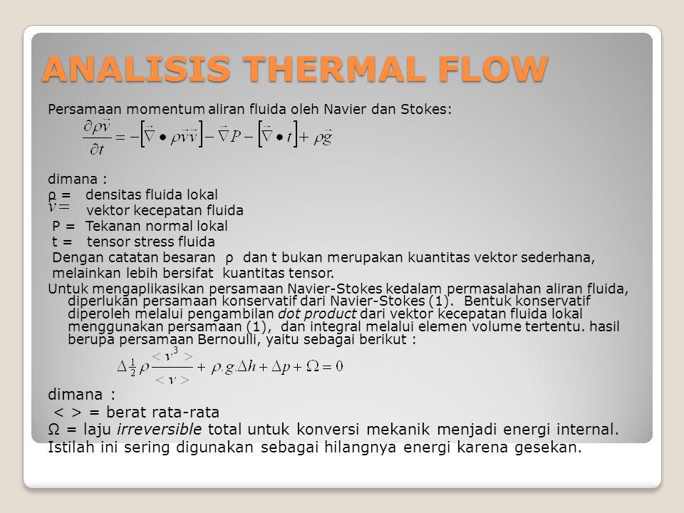 ANALISIS THERMAL FLOW Persamaan momentum aliran fluida oleh Navier dan Stokes: dimana : ρ = densitas fluida lokal vektor kecepatan fluida P = Tekanan normal lokal t = tensor stress fluida Dengan catatan besaran ρ dan t bukan merupakan kuantitas vektor sederhana, melainkan lebih bersifat kuantitas tensor.