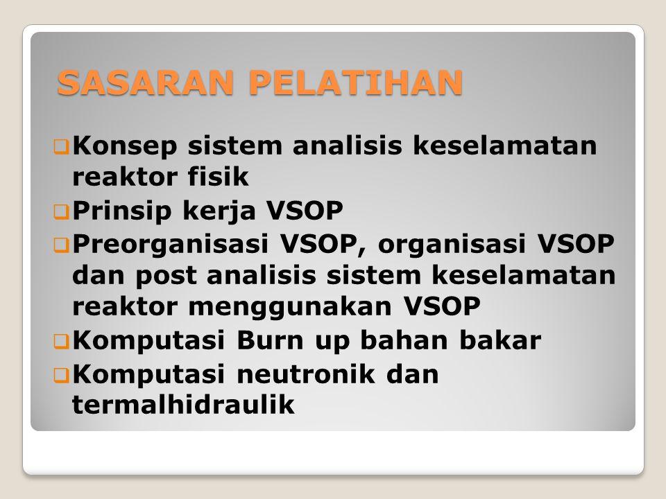 SASARAN PELATIHAN  Konsep sistem analisis keselamatan reaktor fisik  Prinsip kerja VSOP  Preorganisasi VSOP, organisasi VSOP dan post analisis sistem keselamatan reaktor menggunakan VSOP  Komputasi Burn up bahan bakar  Komputasi neutronik dan termalhidraulik