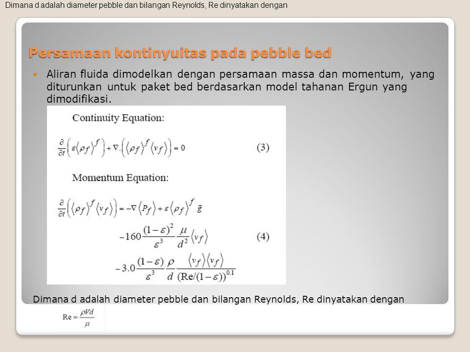 Persamaan kontinyuitas pada pebble bed Aliran fluida dimodelkan dengan persamaan massa dan momentum, yang diturunkan untuk paket bed berdasarkan model tahanan Ergun yang dimodifikasi.