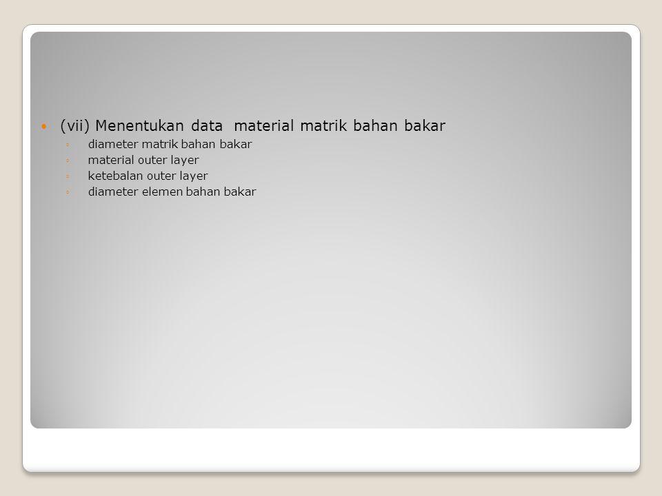 (vii) Menentukan data material matrik bahan bakar ◦ diameter matrik bahan bakar ◦ material outer layer ◦ ketebalan outer layer ◦ diameter elemen bahan bakar