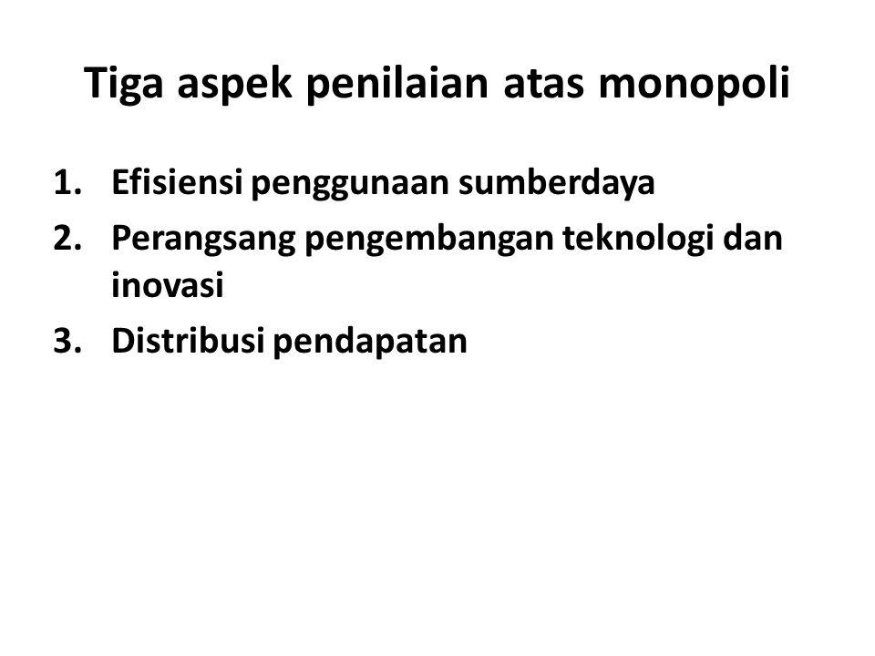 Tiga aspek penilaian atas monopoli 1.Efisiensi penggunaan sumberdaya 2.Perangsang pengembangan teknologi dan inovasi 3.Distribusi pendapatan