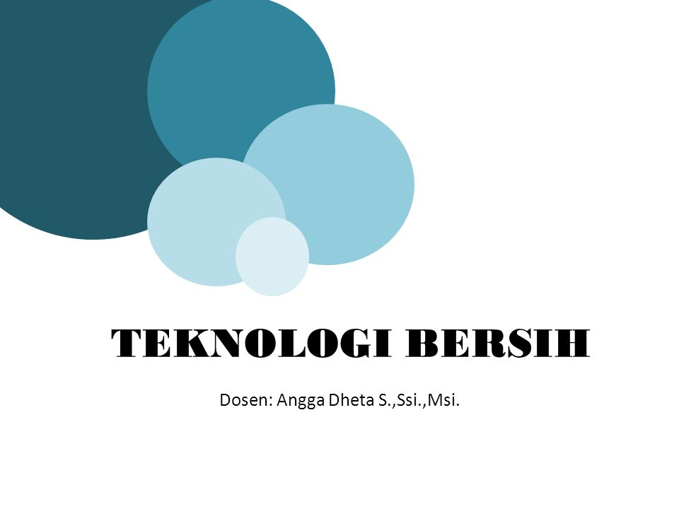 Dosen: Angga Dheta S.,Ssi.,Msi. TEKNOLOGI BERSIH