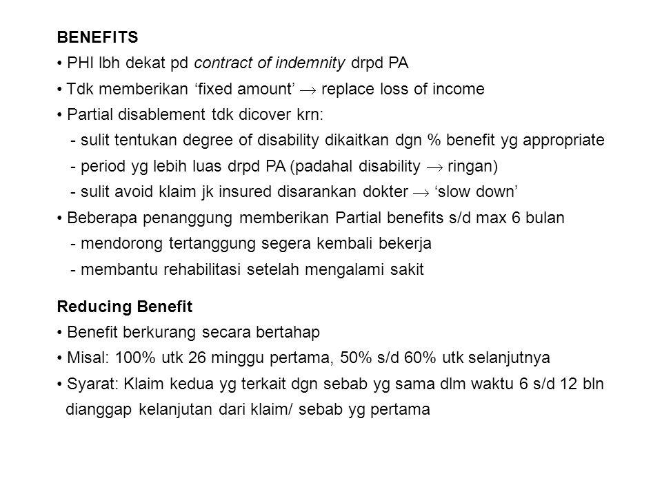 Additional Benefits: Escalator Benefit Setelah benefit dibayar dlm 12 bulan pertama Terdapat kenaikan 2.5% s/d 5% (dibungakan setahun) Sampai dengan klaim berakhir Automatic increases in benefit Kenaikan benefit otomatis (terlepas dr masalah kesehatan) Sebesar 10% setiap 5 thn atau 2,5% setiap tahun Index linking Benefit dikaitkan dgn inflasi (indeks harga) yg berlaku, subject to max 12% Permanent disability Capital sum diberikan pada tertanggung jika mengalami cacat permanen
