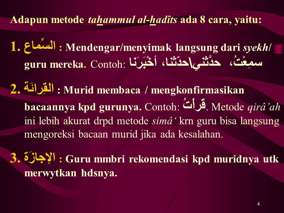 4 Adapun metode tahammul al-hadîts ada 8 cara, yaitu: 1. السِّماع : Mendengar/menyimak langsung dari syekh/ guru mereka. Contoh: سمِعْتُ، حدَّثني \ حد