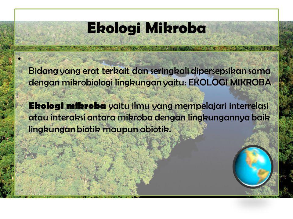 Ekologi Mikroba Bidang yang erat terkait dan seringkali dipersepsikan sama dengan mikrobiologi lingkungan yaitu: EKOLOGI MIKROBA Ekologi mikroba yaitu