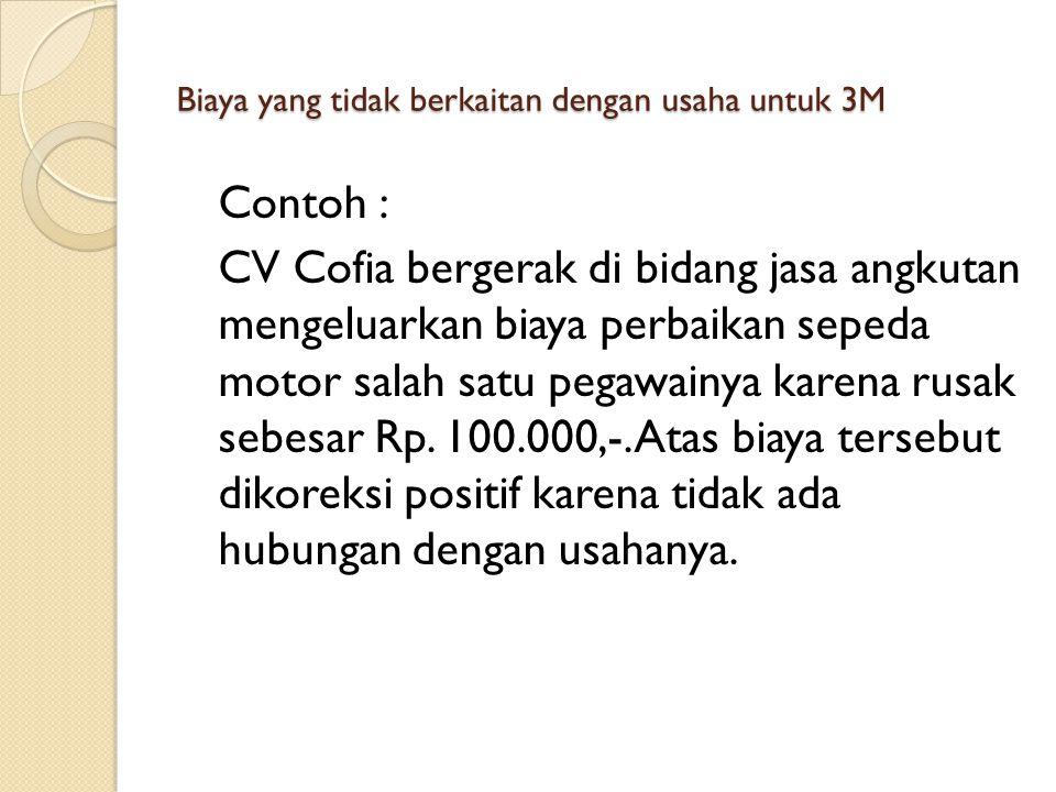 Biaya yang tidak berkaitan dengan usaha untuk 3M Contoh : CV Cofia bergerak di bidang jasa angkutan mengeluarkan biaya perbaikan sepeda motor salah satu pegawainya karena rusak sebesar Rp.
