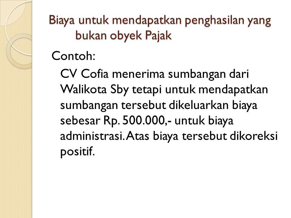 Biaya untuk mendapatkan penghasilan yang bukan obyek Pajak Contoh: CV Cofia menerima sumbangan dari Walikota Sby tetapi untuk mendapatkan sumbangan te