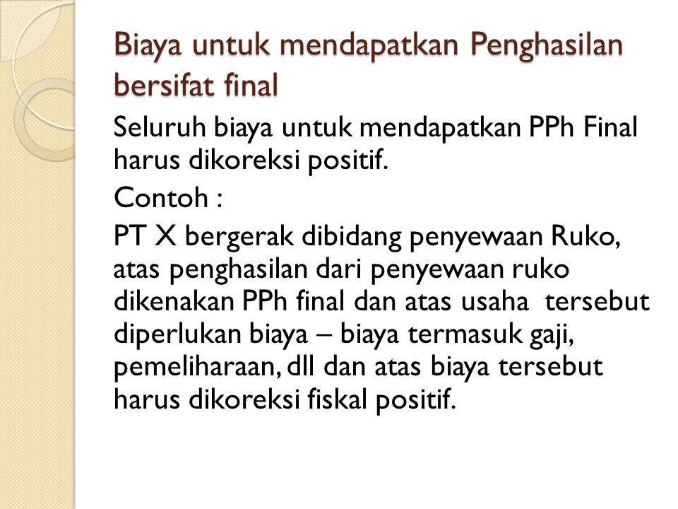 Biaya untuk mendapatkan Penghasilan bersifat final Seluruh biaya untuk mendapatkan PPh Final harus dikoreksi positif.