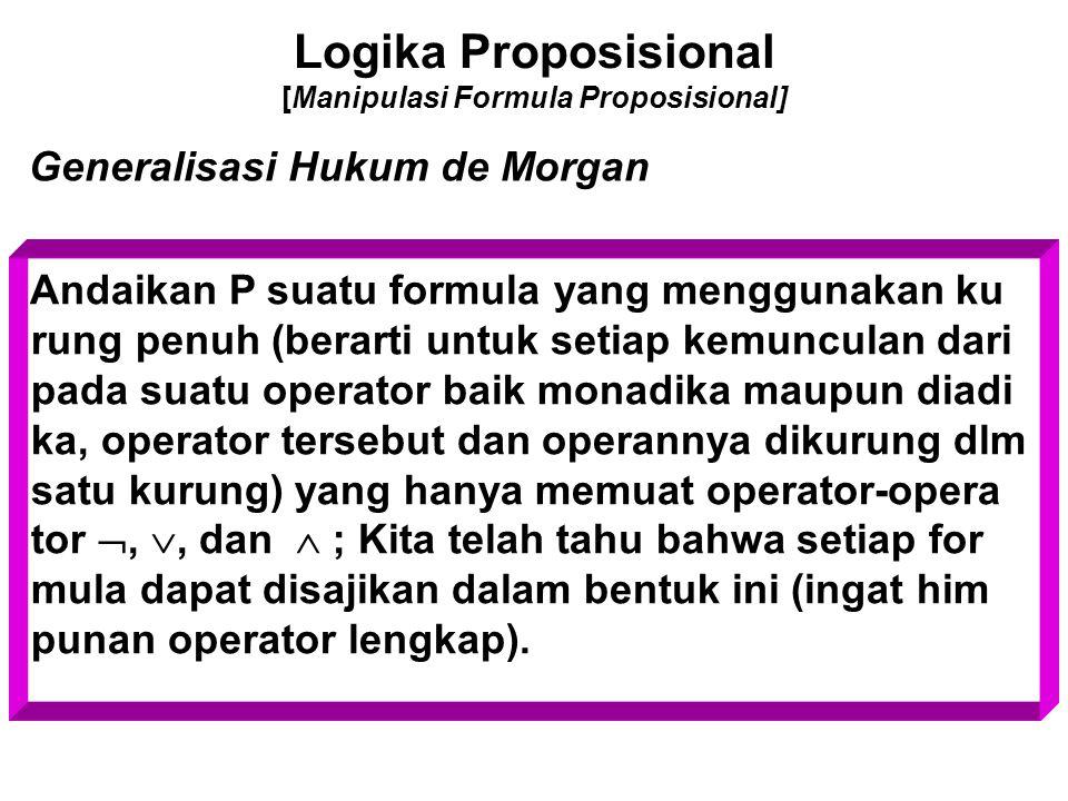 Logika Proposisional [Manipulasi Formula Proposisional] Generalisasi Hukum de Morgan Andaikan P suatu formula yang menggunakan ku rung penuh (berarti