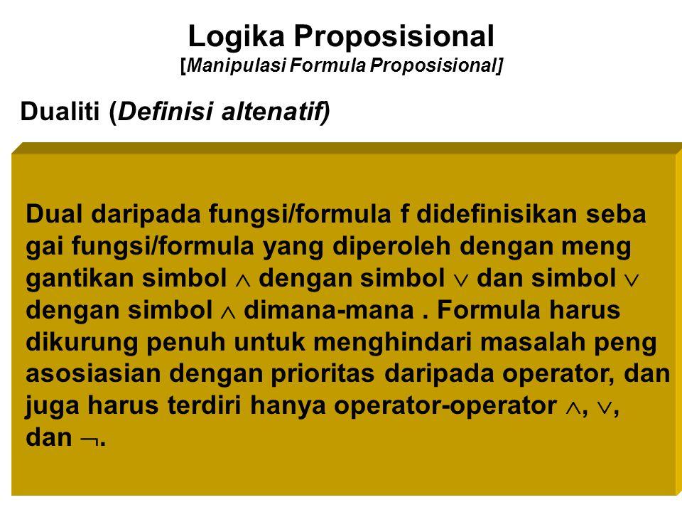 Logika Proposisional [Manipulasi Formula Proposisional] Dualiti (Definisi altenatif) Dual daripada fungsi/formula f didefinisikan seba gai fungsi/form