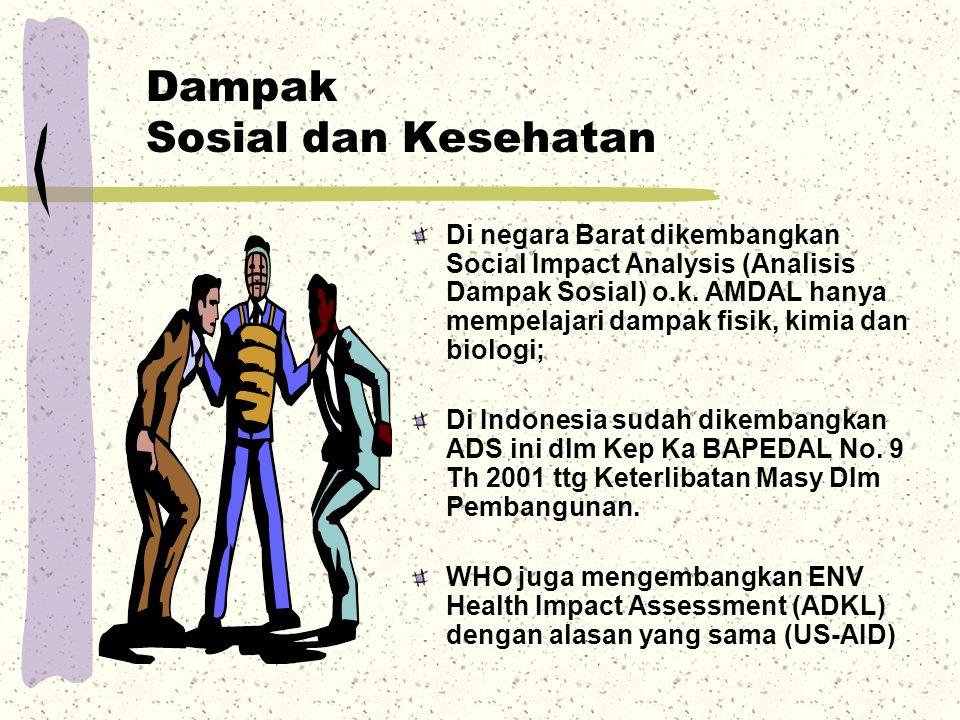 Dampak Sosial dan Kesehatan Di negara Barat dikembangkan Social Impact Analysis (Analisis Dampak Sosial) o.k. AMDAL hanya mempelajari dampak fisik, ki