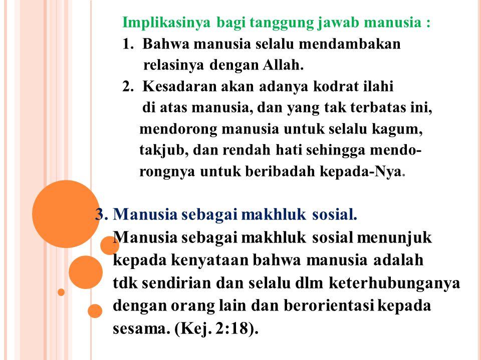 Implikasinya bagi tanggung jawab manusia : 1. Bahwa manusia selalu mendambakan relasinya dengan Allah. 2. Kesadaran akan adanya kodrat ilahi di atas m