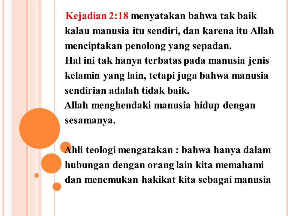 Kejadian 2:18 menyatakan bahwa tak baik kalau manusia itu sendiri, dan karena itu Allah menciptakan penolong yang sepadan. Hal ini tak hanya terbatas