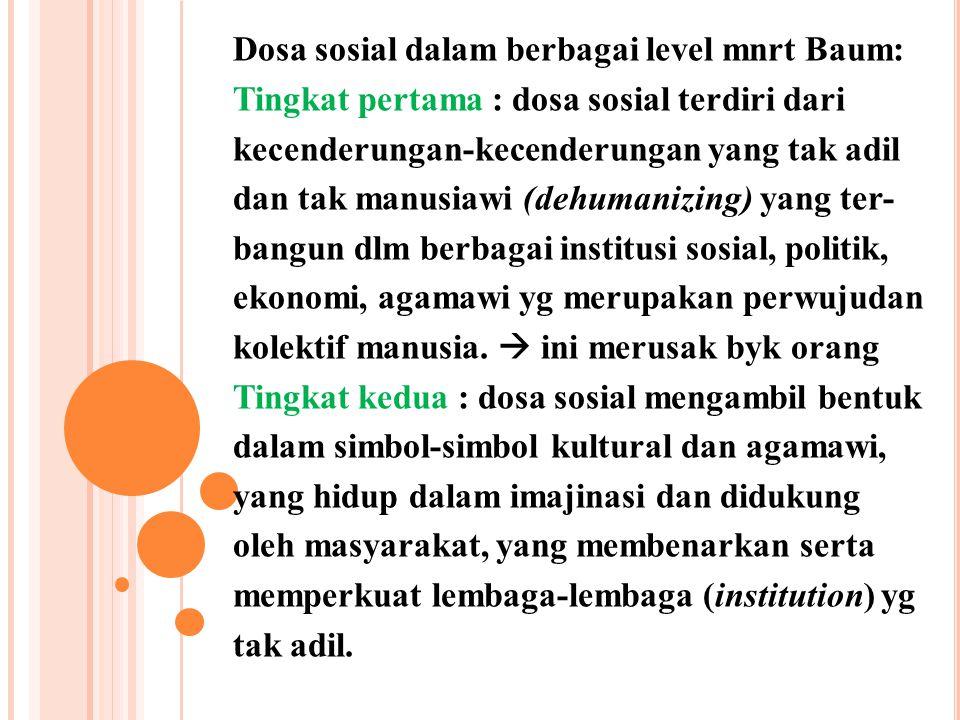 Dosa sosial dalam berbagai level mnrt Baum: Tingkat pertama : dosa sosial terdiri dari kecenderungan-kecenderungan yang tak adil dan tak manusiawi (de