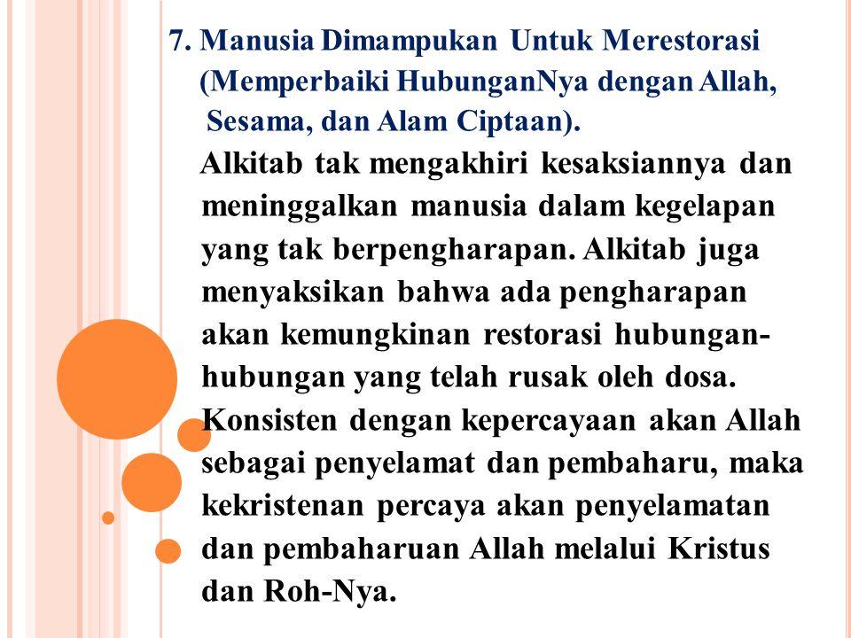 7. Manusia Dimampukan Untuk Merestorasi (Memperbaiki HubunganNya dengan Allah, Sesama, dan Alam Ciptaan). Alkitab tak mengakhiri kesaksiannya dan meni