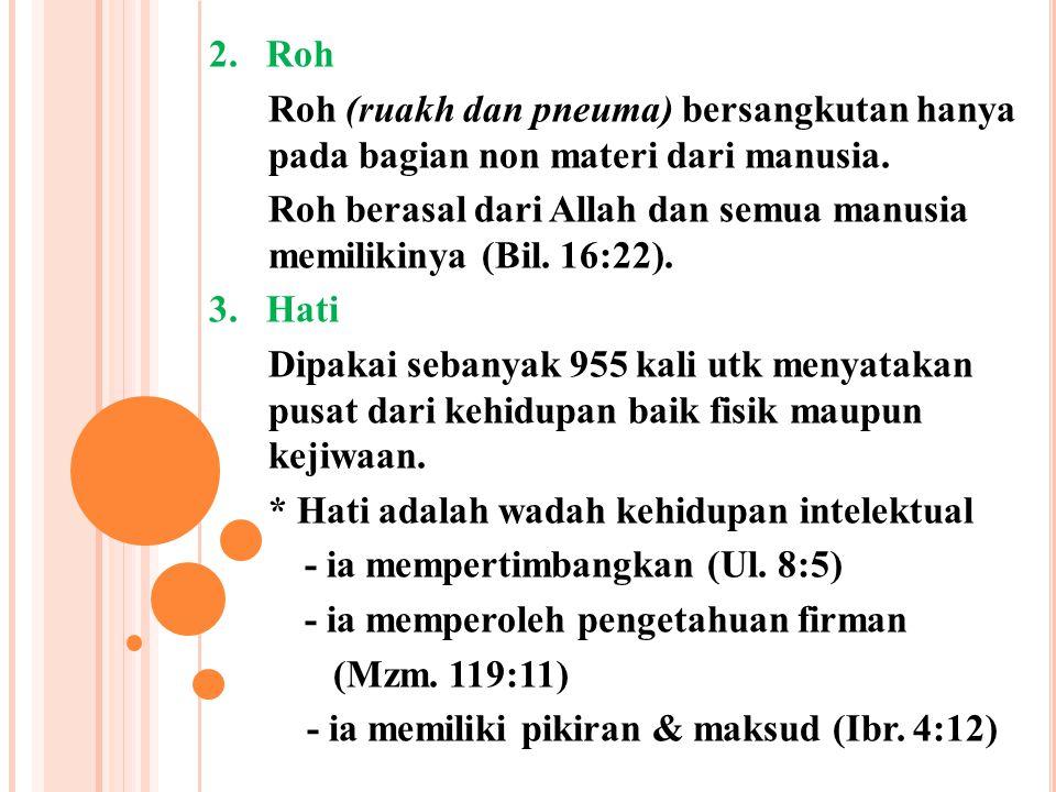 2. Roh Roh (ruakh dan pneuma) bersangkutan hanya pada bagian non materi dari manusia. Roh berasal dari Allah dan semua manusia memilikinya (Bil. 16:22