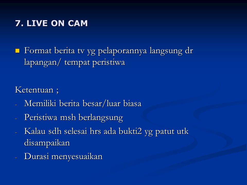 7. LIVE ON CAM Format berita tv yg pelaporannya langsung dr lapangan/ tempat peristiwa Format berita tv yg pelaporannya langsung dr lapangan/ tempat p