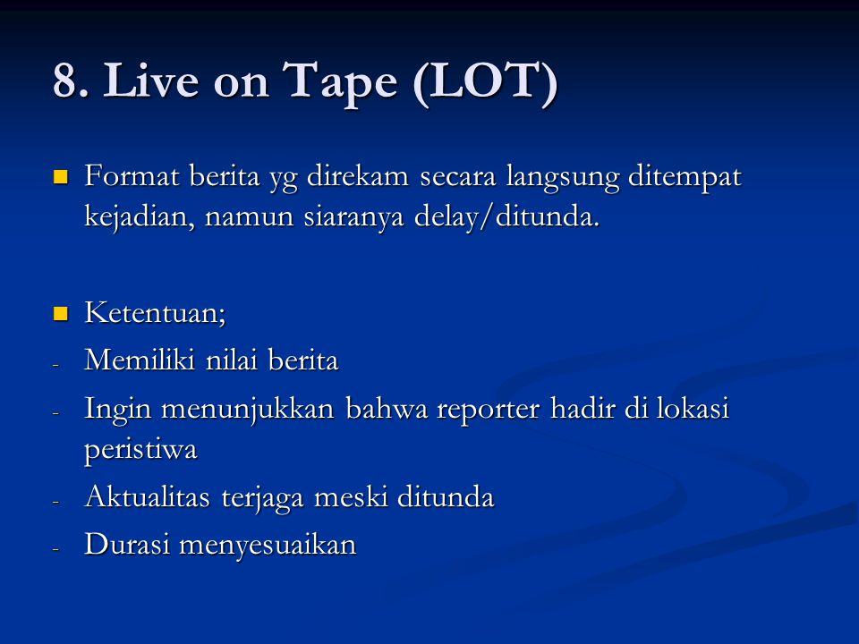 8. Live on Tape (LOT) Format berita yg direkam secara langsung ditempat kejadian, namun siaranya delay/ditunda. Format berita yg direkam secara langsu
