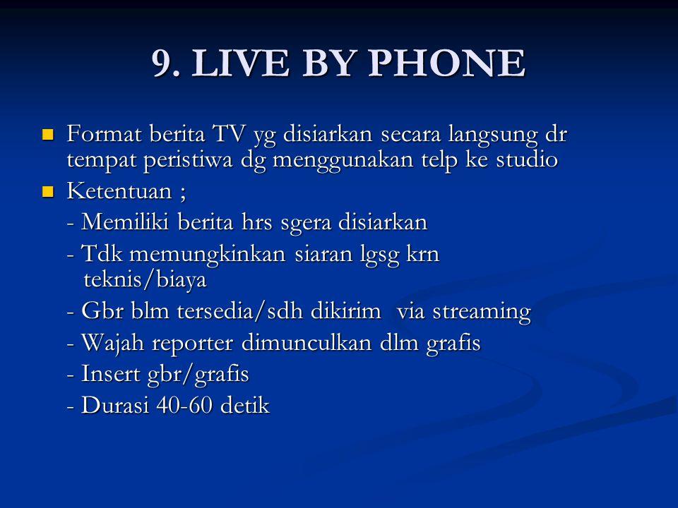 9. LIVE BY PHONE Format berita TV yg disiarkan secara langsung dr tempat peristiwa dg menggunakan telp ke studio Format berita TV yg disiarkan secara