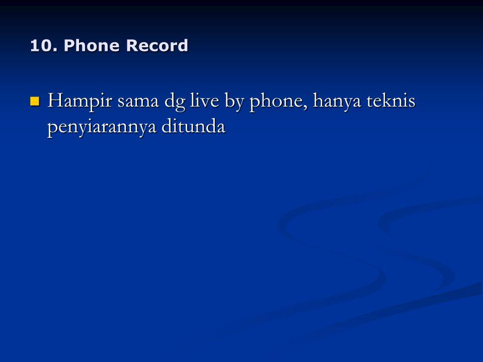10. Phone Record Hampir sama dg live by phone, hanya teknis penyiarannya ditunda Hampir sama dg live by phone, hanya teknis penyiarannya ditunda