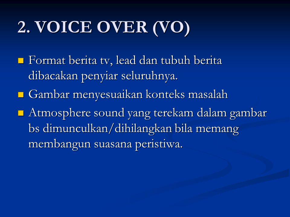 2.VOICE OVER (VO) Format berita tv, lead dan tubuh berita dibacakan penyiar seluruhnya.