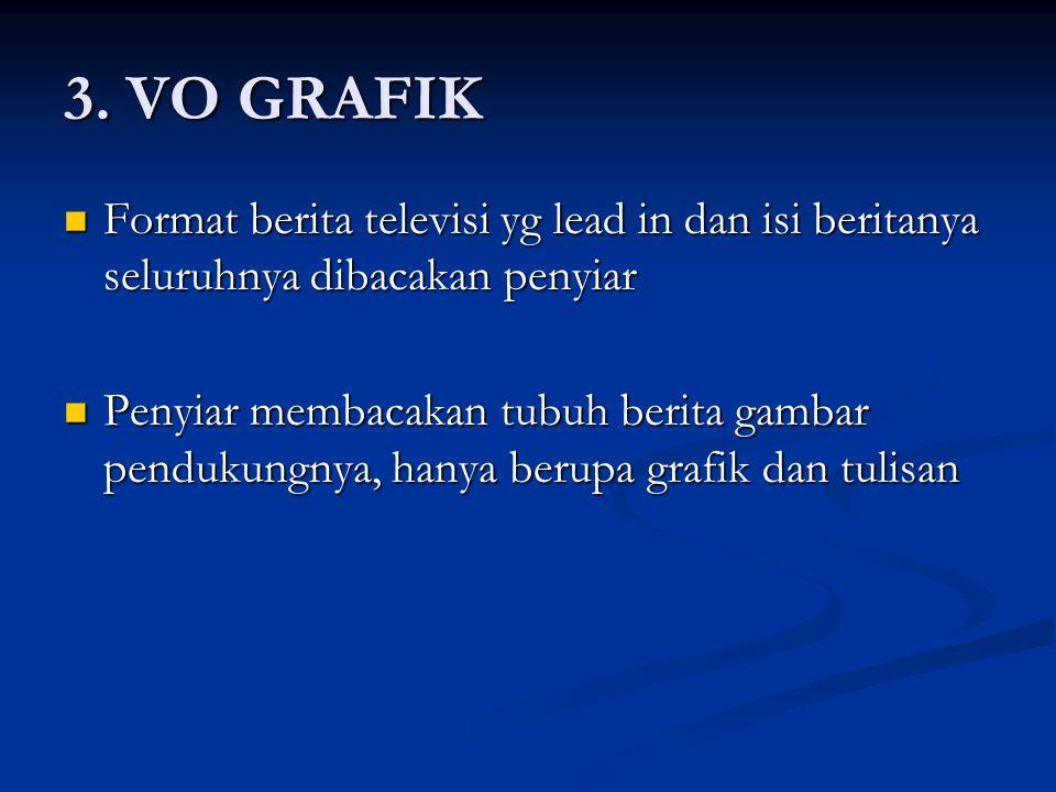 3. VO GRAFIK Format berita televisi yg lead in dan isi beritanya seluruhnya dibacakan penyiar Format berita televisi yg lead in dan isi beritanya selu