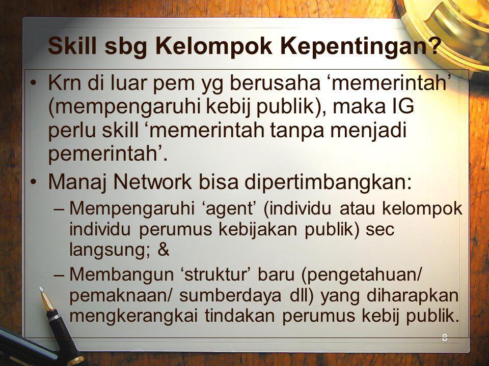 8 8 Skill sbg Kelompok Kepentingan? Krn di luar pem yg berusaha 'memerintah' (mempengaruhi kebij publik), maka IG perlu skill 'memerintah tanpa menjad