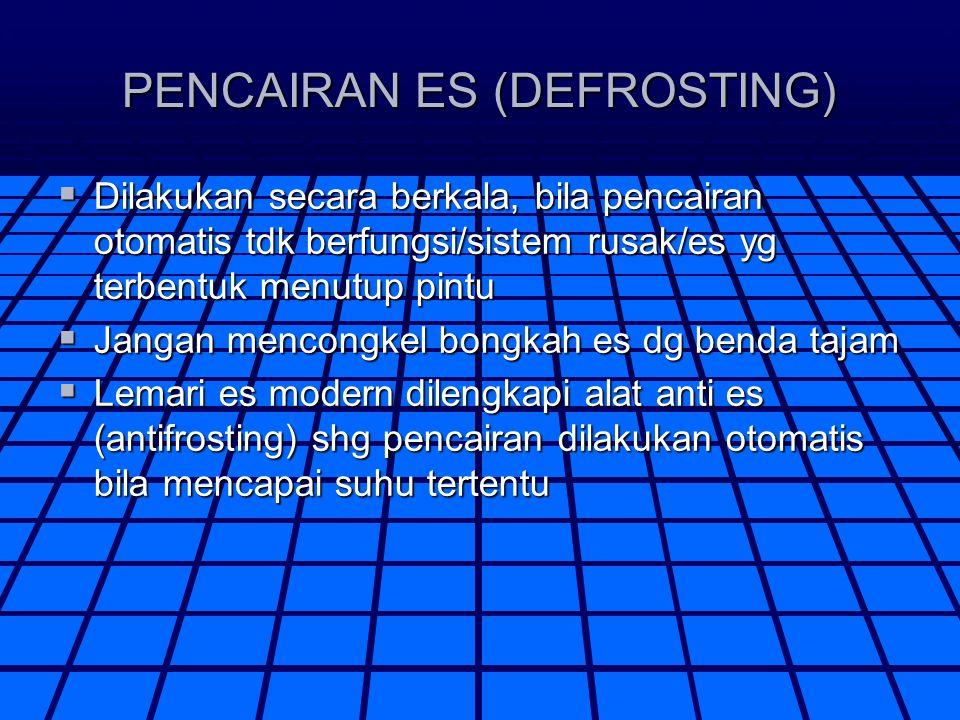PENCAIRAN ES (DEFROSTING)  Dilakukan secara berkala, bila pencairan otomatis tdk berfungsi/sistem rusak/es yg terbentuk menutup pintu  Jangan mencon