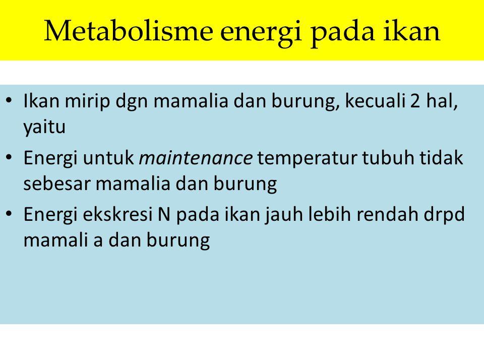 Metabolisme energi pada ikan Ikan mirip dgn mamalia dan burung, kecuali 2 hal, yaitu Energi untuk maintenance temperatur tubuh tidak sebesar mamalia d