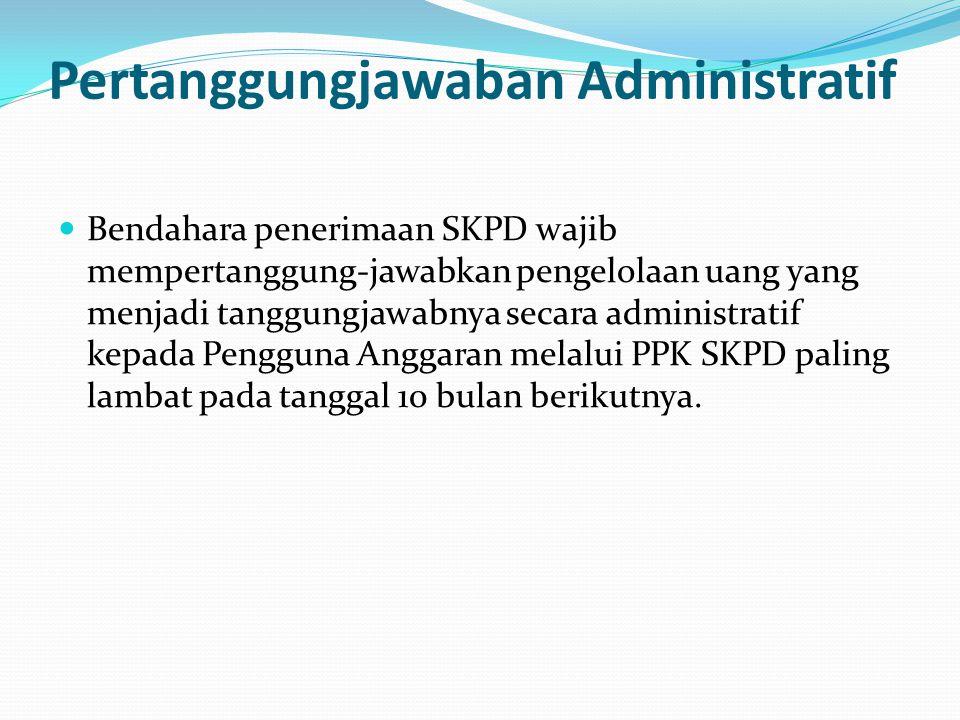 Pertanggungjawaban Administratif Bendahara penerimaan SKPD wajib mempertanggung-jawabkan pengelolaan uang yang menjadi tanggungjawabnya secara adminis