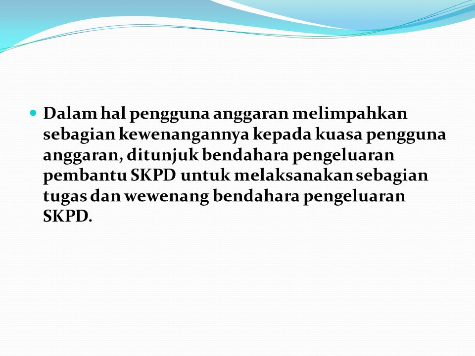 Dalam hal pengguna anggaran melimpahkan sebagian kewenangannya kepada kuasa pengguna anggaran, ditunjuk bendahara pengeluaran pembantu SKPD untuk melaksanakan sebagian tugas dan wewenang bendahara pengeluaran SKPD.