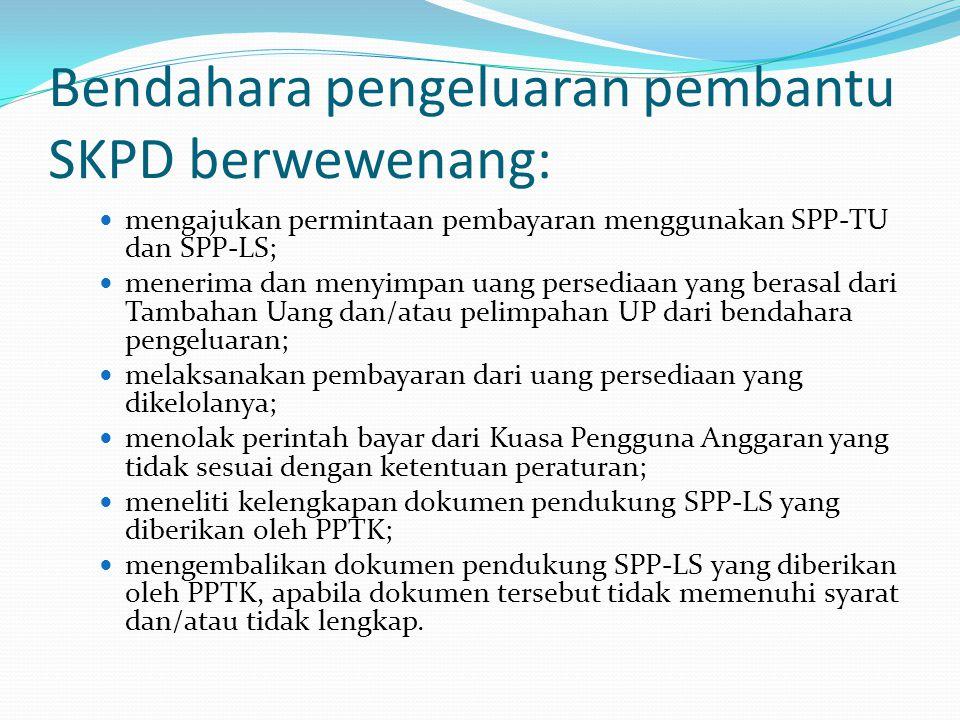 Bendahara pengeluaran pembantu SKPD berwewenang: mengajukan permintaan pembayaran menggunakan SPP-TU dan SPP-LS; menerima dan menyimpan uang persediaan yang berasal dari Tambahan Uang dan/atau pelimpahan UP dari bendahara pengeluaran; melaksanakan pembayaran dari uang persediaan yang dikelolanya; menolak perintah bayar dari Kuasa Pengguna Anggaran yang tidak sesuai dengan ketentuan peraturan; meneliti kelengkapan dokumen pendukung SPP-LS yang diberikan oleh PPTK; mengembalikan dokumen pendukung SPP-LS yang diberikan oleh PPTK, apabila dokumen tersebut tidak memenuhi syarat dan/atau tidak lengkap.
