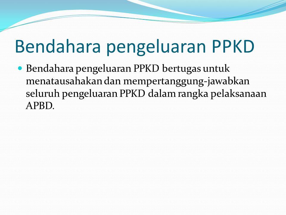 Bendahara pengeluaran PPKD Bendahara pengeluaran PPKD bertugas untuk menatausahakan dan mempertanggung-jawabkan seluruh pengeluaran PPKD dalam rangka pelaksanaan APBD.