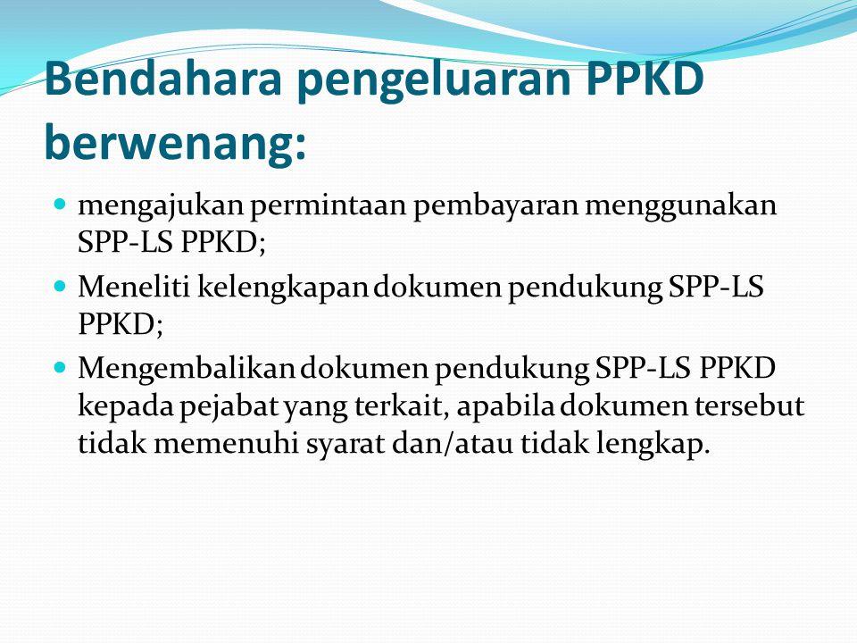 Bendahara pengeluaran PPKD berwenang: mengajukan permintaan pembayaran menggunakan SPP-LS PPKD; Meneliti kelengkapan dokumen pendukung SPP-LS PPKD; Me